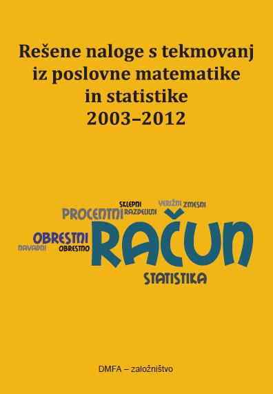 Rešene naloge s tekmovanj iz poslovne matematike in statistike 2003-2012